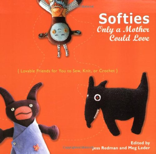9780399534843: Softies Only a Mother Could Love: Lovable Friends for You to Sew, Knit, or Crochet