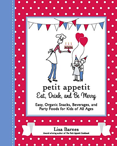 Petit Appetit: Eat, Drink, and Be Merry: Easy, Organic Snacks, Beverages, and Party Foods for Kid...