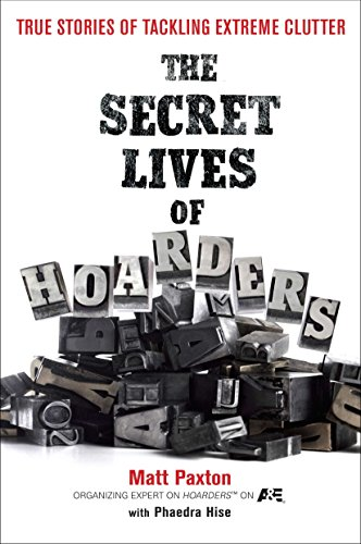 The Secret Lives of Hoarders: True Stories of Tackling Extreme Clutter: Paxton, Matt; Hise, Phaedra