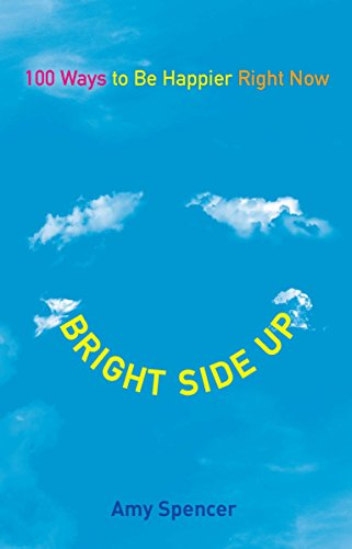 Bright Side Up: 100 Ways to Be Happier Right Now: Spencer, Amy