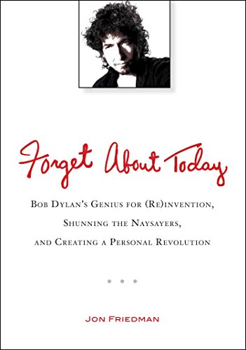 9780399537547: Forget About Today: Bob Dylan's Genius for (Re)invention, Shunning the Naysayers, and Creating a Personal Revolution