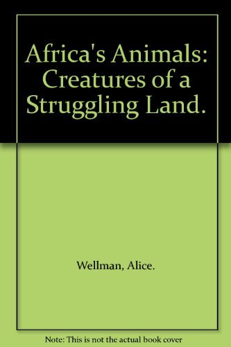 AFRICA'S ANIMALS. CREATURES OF A STRUGGLING LAND: Wellman, Alice