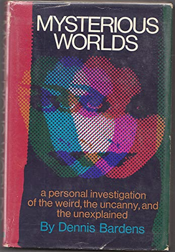 Mysterious Worlds: A Personal Investigation of the Weird, the Uncanny, and the Unexplained