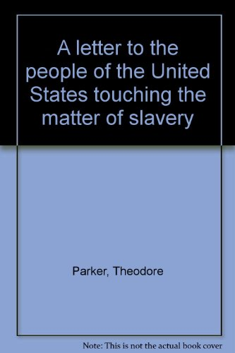 A letter to the people of the United States touching the matter of slavery: Parker, Theodore