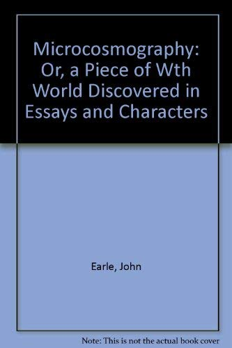 Microcosmography: Or a Piece of the World Characterized, in Essays and Characters: Earle, John
