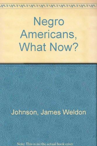 Negro Americans, What Now?: Johnson, James Weldon