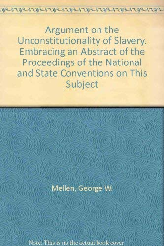 Argument on the Unconstitutionality of Slavery. Embracing an Abstract of the Proceedings of the N...