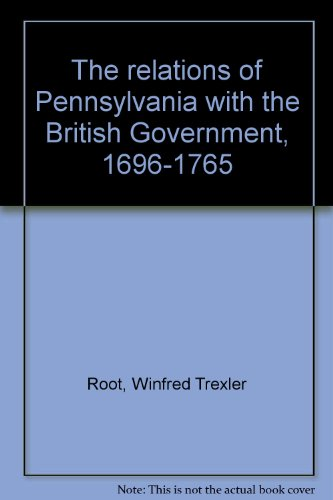 The relations of Pennsylvania with the British Government, 1696-1765: Root, Winfred Trexler