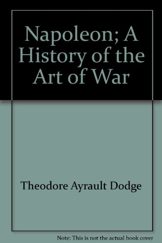 Napoleon; a history of the art of war (Great captains): Dodge, Theodore Ayrault