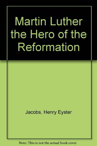 Martin Luther the Hero of the Reformation: Jacobs, Henry Eyster