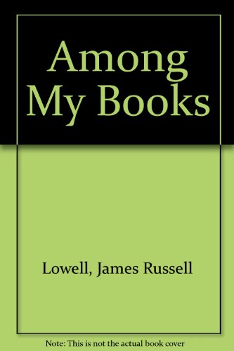 Among My Books: Lowell, James Russell
