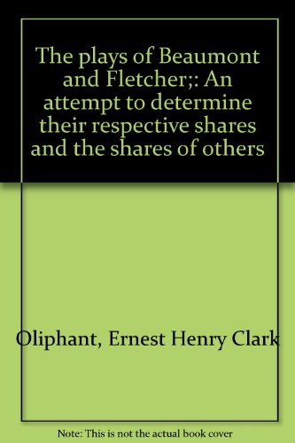 The Plays of Beaumont and Fletcher: An Attempt to Determine Their Respective Shares and the Share...