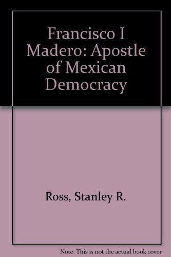 Francisco I Madero: Apostle of Mexican Democracy: Ross, Stanley R.