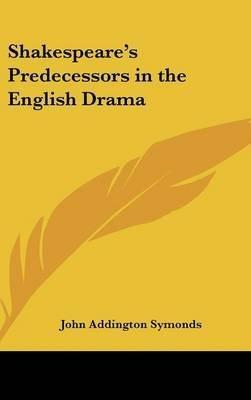 Shakespeare's Predecessors in the English Drama: Symonds, John Addington