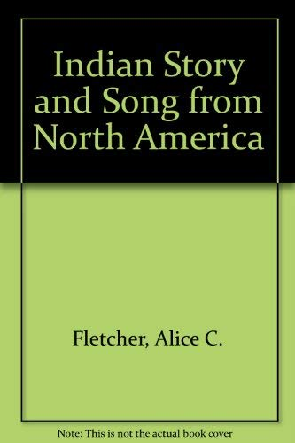 Indian Story and Song from North America.: Fletcher, Alice