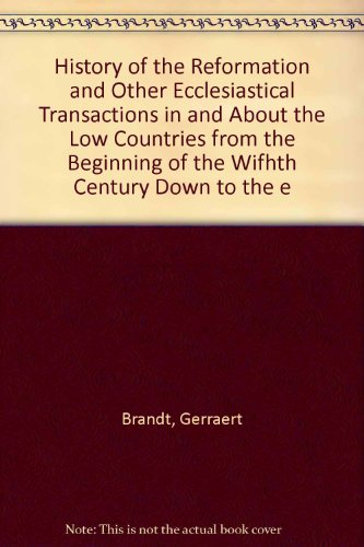 History of the Reformation and Other Ecclesiastical Transactions in and About the Low Countries ...