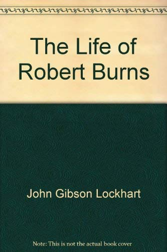 The Life of Robert Burns: Lockhart, J. G.