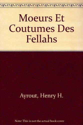 Moeurs Et Coutumes Des Fellahs: Ayrout, Henry H.
