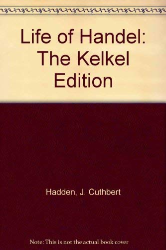 Life of Handel: The Kelkel Edition: Hadden, J. Cuthbert