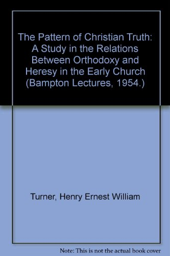 The Pattern of Christian Truth: A Study in the Relations Between Orthodoxy and Heresy in the Early ...