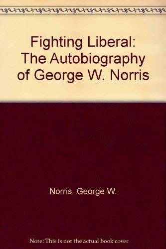 Fighting Liberal: The Autobiography of George W. Norris: George W. Norris