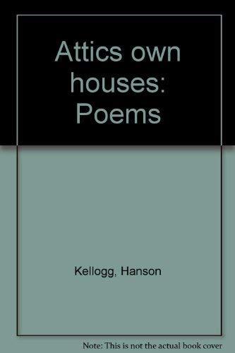 Attics own houses: Poems: Kellogg, Hanson