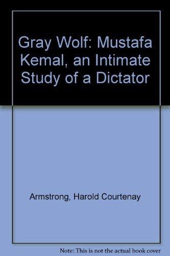 Gray Wolf: Mustafa Kemal, an Intimate Study: Armstrong, Harold Courtenay