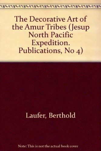 The Decorative Art of the Amur Tribes (Jesup North Pacific Expedition Ser., No. 4): Laufer, ...