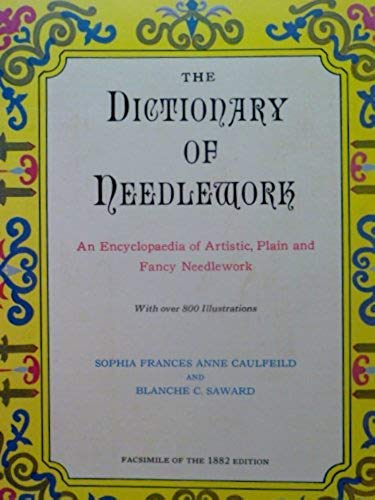 The Dictionary of Needlework: An Encyclopaedia of Artistic, Plain, and Fancy Needlework: Caulfeild,...