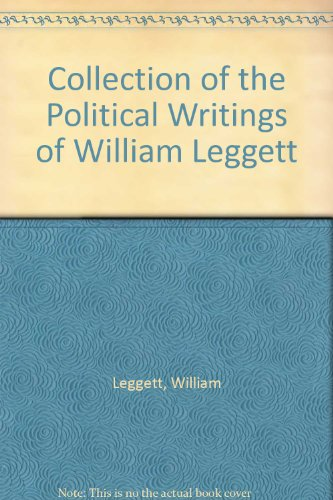 Collection of the Political Writings of William Leggett: Leggett, William