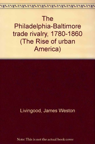 The Philadelphia-Baltimore Trade Rivalry, 1780-1860 (The Rise of Urban America): Livingood, James ...