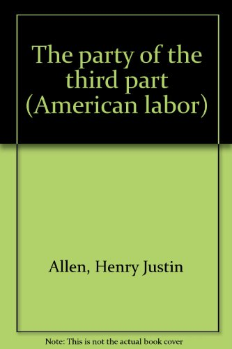The party of the third part (American labor): Allen, Henry Justin