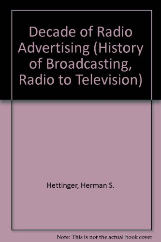 Decade of Radio Advertising (History of Broadcasting, Radio to Television): Hettinger, Herman S., ...