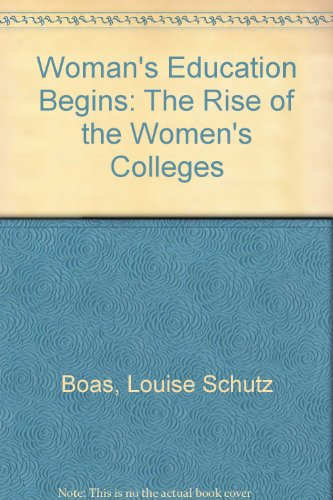 Woman's Education Begins: The Rise of the Women's Colleges (American education: its men, ...