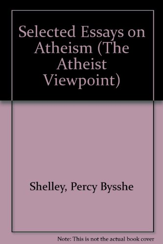 Selected Essays on Atheism (The Atheist Viewpoint): Shelley, Percy Bysshe