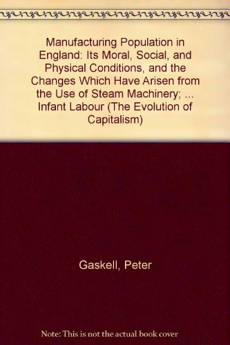9780405041204: Manufacturing Population in England: Its Moral, Social, and Physical Conditions, and the Changes Which Have Arisen from the Use of Steam Machinery; ... Infant Labour (The Evolution of Capitalism)