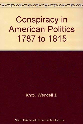 Conspiracy in American Politics 1787 to 1815 (Conspiracy: historical perspectives): Knox, Wendell J...