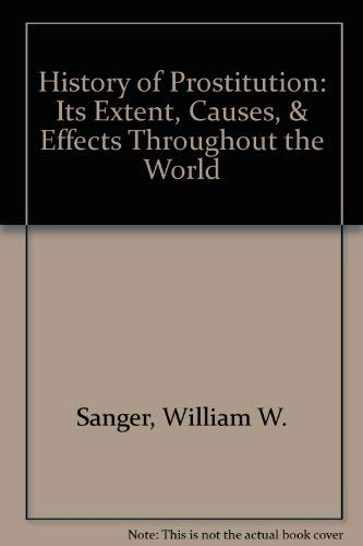 History of Prostitution: Its Extent, Causes, &: William W. Sanger