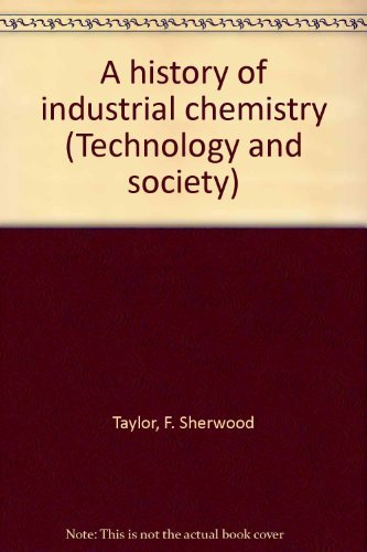 A History of Industrial Chemistry: Taylor, F(rank) Sherwood