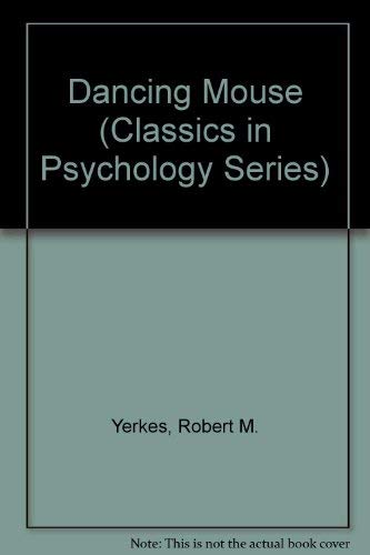 The Dancing Mouse A Study in Animal Behavior: Yerkes, Robert M.