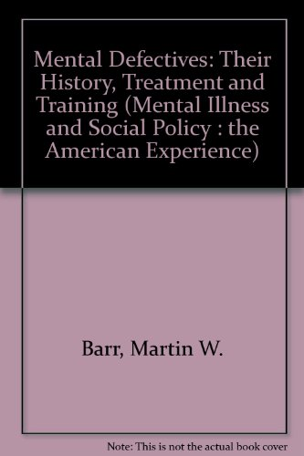 Mental Defectives: Their History, Treatment and Training (Mental Illness and Social Policy : the ...