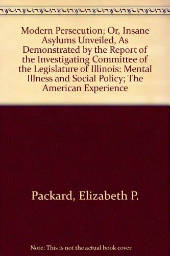 9780405052200: Modern Persecution; Or, Insane Asylums Unveiled, As Demonstrated by the Report of the Investigating Committee of the Legislature of Illinois: Mental Illness and Social Policy; The American Experience