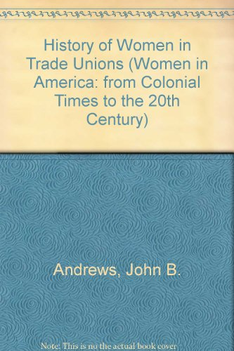 History of Women in Trade Unions (Women in America: from Colonial Times to the 20th Century): ...