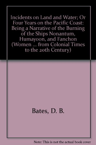 Incidents on Land and Water; Or Four Years on the Pacific Coast: Being a Narrative of the Burning ...