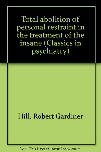 Total Abolition of Personal Restraint in the Treatment of the Insane: Hill, Robert Gardiner