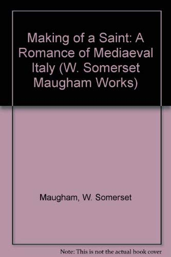 Making of a Saint: A Romance of Mediaeval Italy (W. Somerset Maugham Works): Maugham, W. Somerset