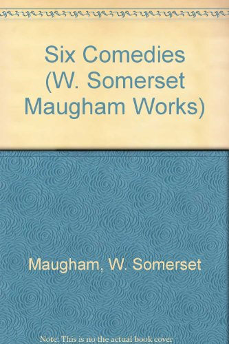 Six Comedies (W. Somerset Maugham Works): Maugham, W. Somerset