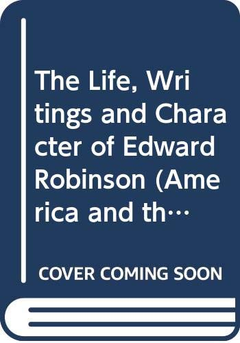 9780405102905: The Life, Writings and Character of Edward Robinson (America and the Holy Land Series)