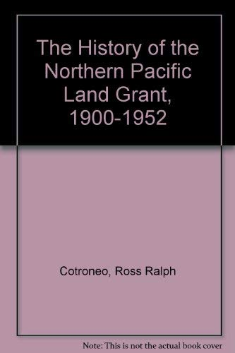 History of the Northern Pacific Land Grant 1900 1952: Ross Ralph Cotroneo