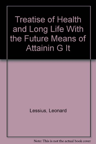 Treatise of Health and Long Life With the Future Means of Attainin G It (Aging and old age): ...